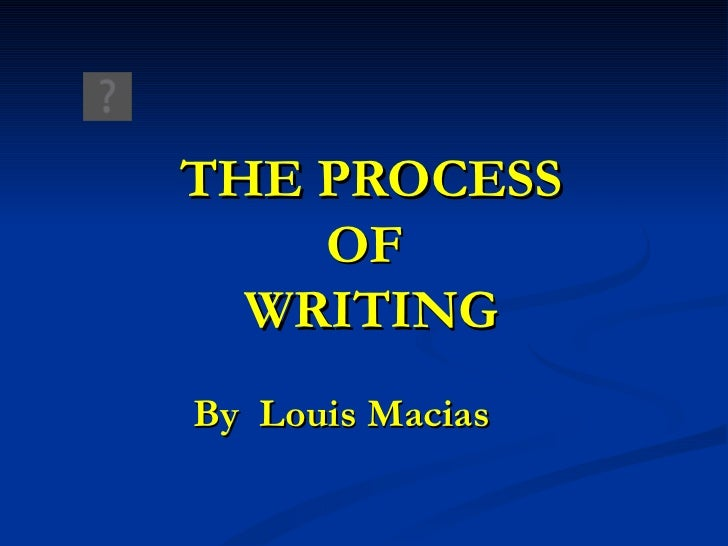 THE PROCESS OF  WRITING By  Louis Macias