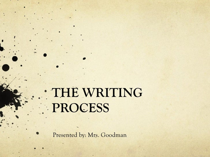THE WRITING PROCESS<br />Presented by: Mrs. Goodman<br />