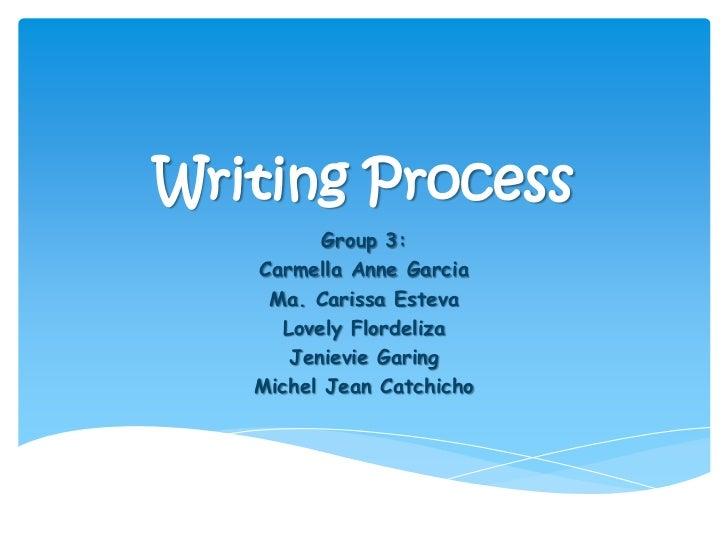Writing Process          Group 3:   Carmella Anne Garcia    Ma. Carissa Esteva     Lovely Flordeliza      Jenievie Garing ...