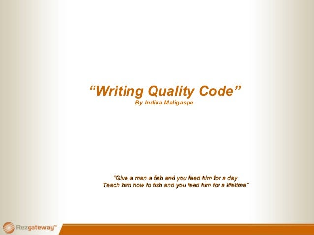 """""""Writing Quality Code"""" By Indika Maligaspe """"""""Give a man a fish and you feed him for a dayGive a man a fish and you feed hi..."""