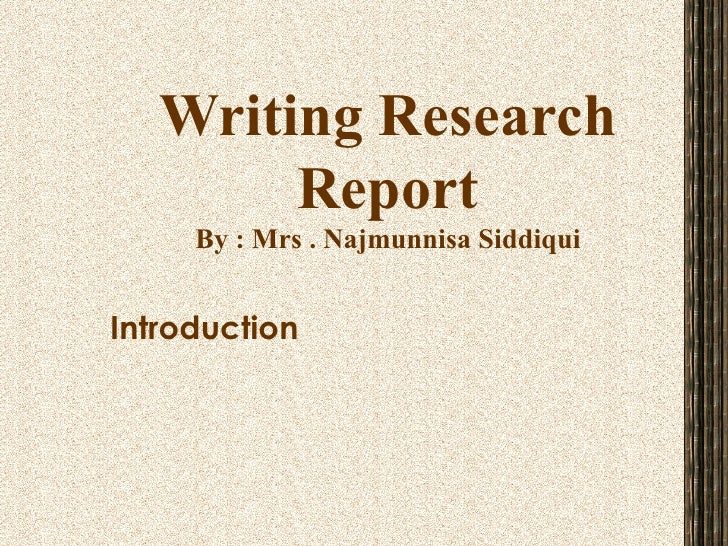 Writing Research Report By : Mrs . Najmunnisa Siddiqui Introduction