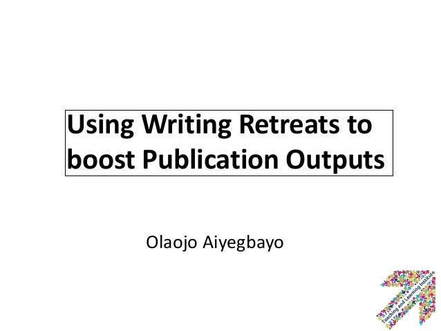 Using Writing Retreats to boost Publication Outputs Olaojo Aiyegbayo