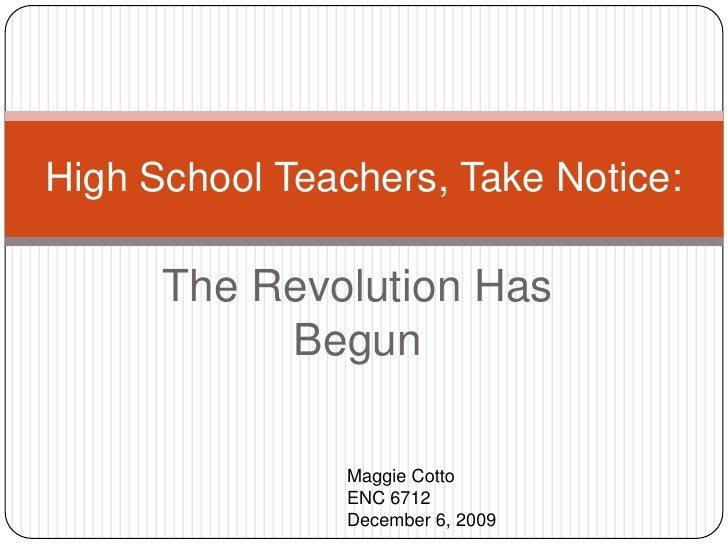 The Revolution Has Begun<br />High School Teachers, Take Notice:<br />Maggie Cotto<br />ENC 6712<br />December 6, 2009<br />