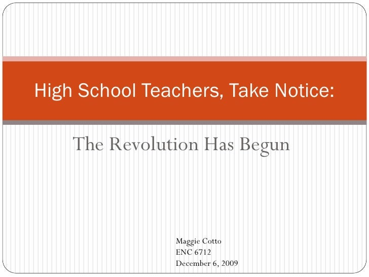 High School Teachers, Take Notice:      The Revolution Has Begun                    Maggie Cotto                 ENC 6712 ...