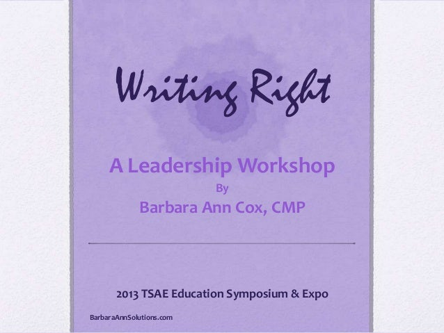 Writing Right A Leadership Workshop By  Barbara Ann Cox, CMP  2013 TSAE Education Symposium & Expo BarbaraAnnSolutions.com