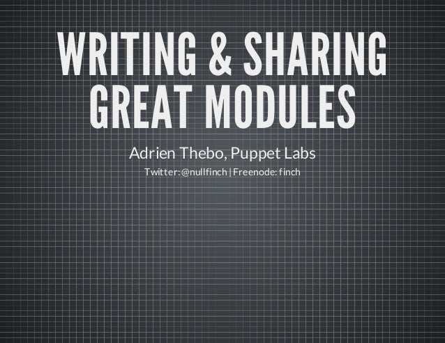 WRITING & SHARINGGREAT MODULESAdrien Thebo, Puppet LabsTwitter: @nullfinch | Freenode: finch