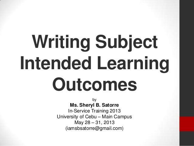 Writing SubjectIntended LearningOutcomesbyMs. Sheryl B. SatorreIn-Service Training 2013University of Cebu – Main CampusMay...
