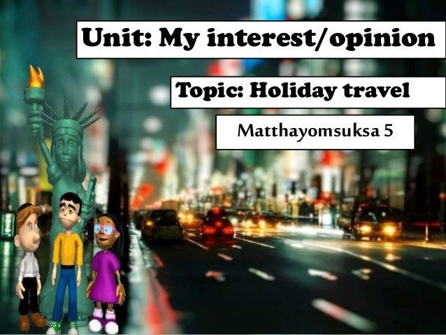 Unit: My interest/opinion Topic: Holiday travel  Matthayomsuksa 5