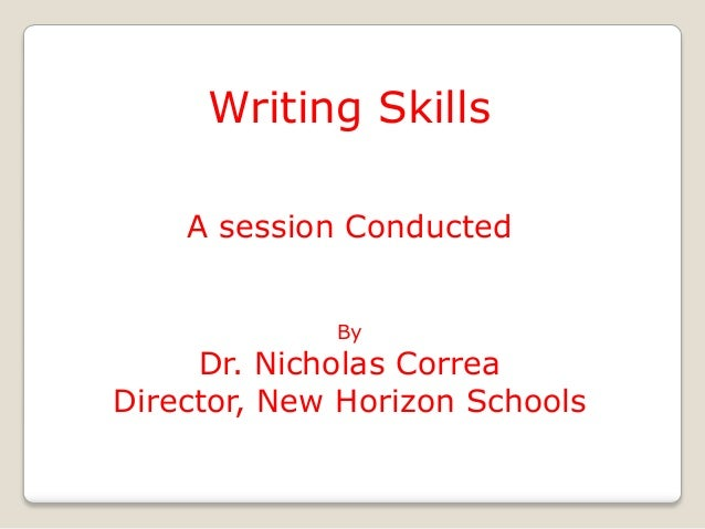 Writing Skills    A session Conducted             By     Dr. Nicholas CorreaDirector, New Horizon Schools