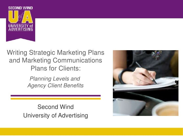 Writing Strategic Marketing Plans and Marketing Communications Plans for Clients: <br />Planning Levels and <br />Agency C...