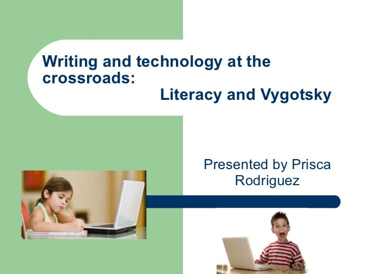 Writing and technology at the crossroads:    Literacy and Vygotsky Presented by Prisca Rodriguez