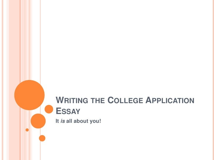 WRITING THE COLLEGE APPLICATION ESSAY It is all about you!