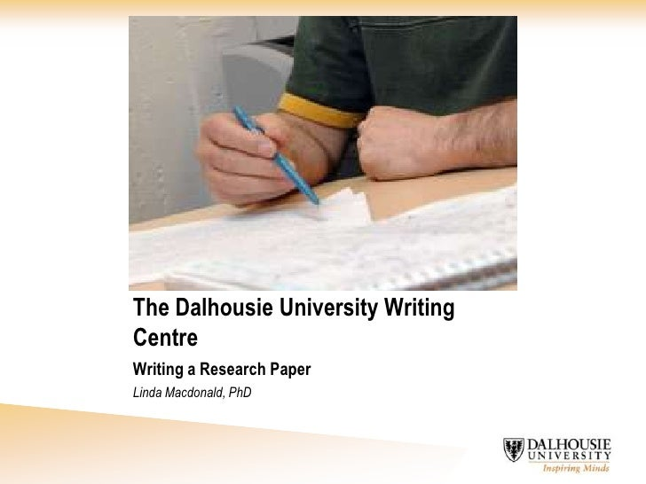 The Dalhousie University Writing Centre<br />Writing a Research Paper<br />Linda Macdonald, PhD<br />