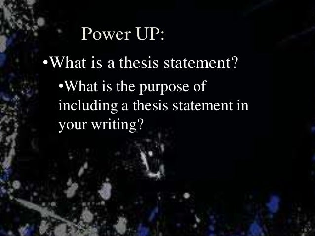 Power UP:•What is a thesis statement?  •What is the purpose of  including a thesis statement in  your writing?