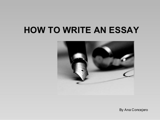 HOW TO WRITE AN ESSAY  By Ana Concejero