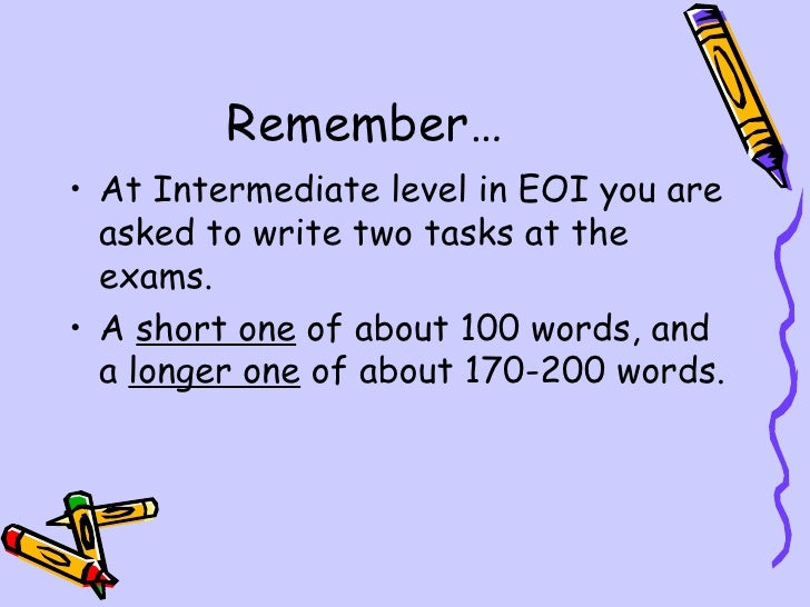 Remember…• At Intermediate level in EOI you are  asked to write two tasks at the  exams.• A short one of about 100 words, ...
