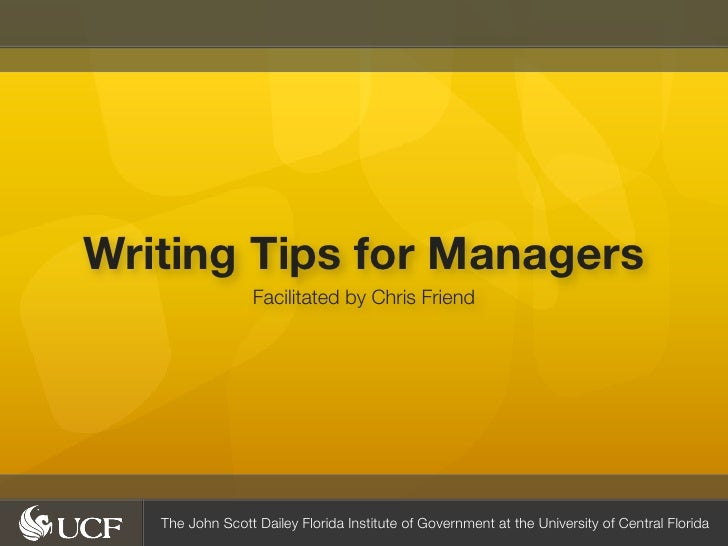 Writing Tips for Managers                  Facilitated by Chris Friend   The John Scott Dailey Florida Institute of Govern...