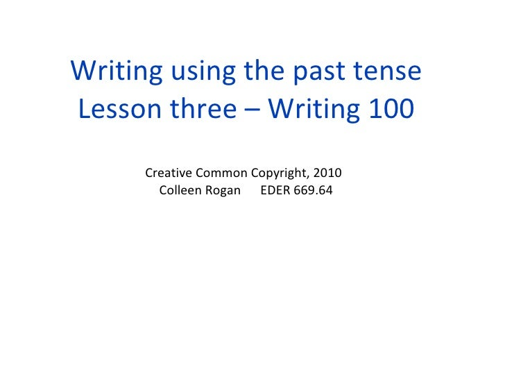 Writing using the past tense Lesson three – Writing 100 Creative Common Copyright, 2010 Colleen Rogan EDER 669.64