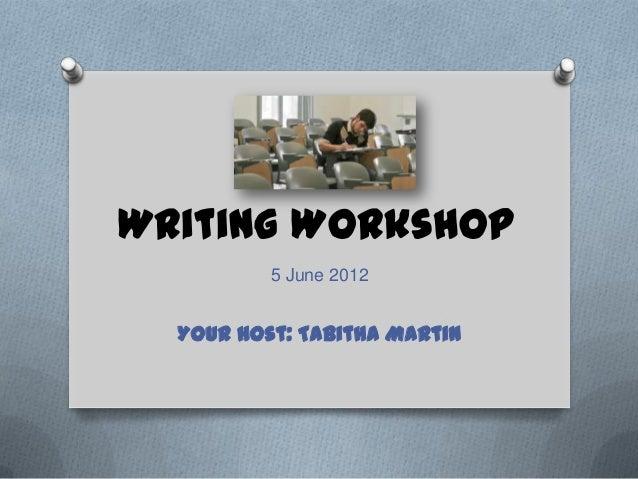 Writing Workshop 5 June 2012  Your Host: Tabitha Martin