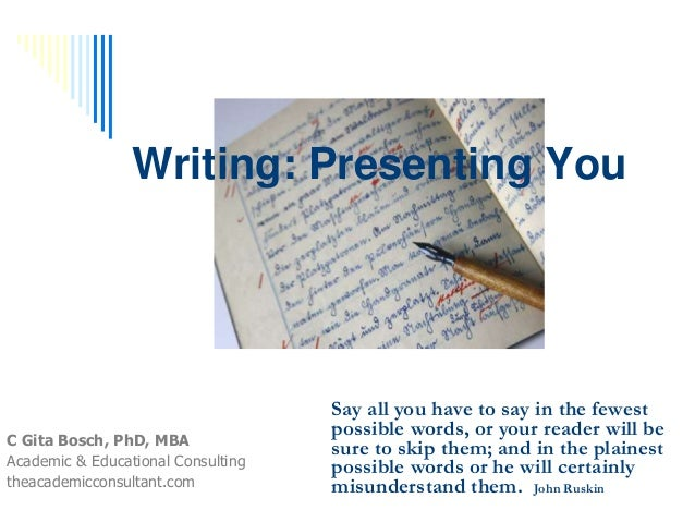 Writing: Presenting You C Gita Bosch, PhD, MBA Academic & Educational Consulting theacademicconsultant.com Say all you hav...