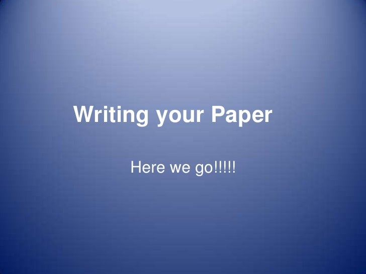 Writing your Paper     Here we go!!!!!