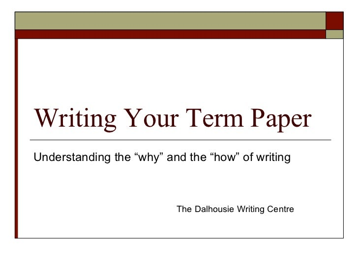 "Writing Your Term PaperUnderstanding the ""why"" and the ""how"" of writing                          The Dalhousie Writing Cen..."