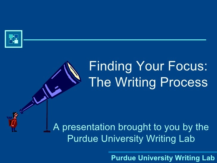 Finding Your Focus:        The Writing ProcessA presentation brought to you by the   Purdue University Writing Lab        ...