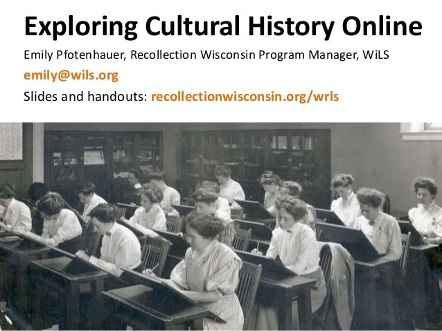 Exploring Cultural History Online Emily Pfotenhauer, Recollection Wisconsin Program Manager, WiLS emily@wils.org Slides an...