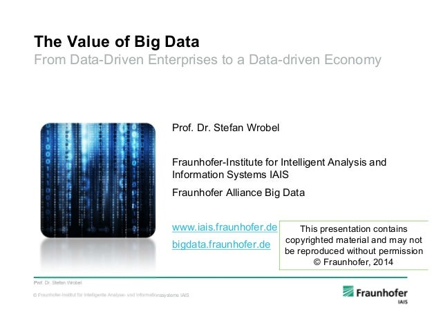 © Fraunhofer-Institut für Intelligente Analyse- und Informationssysteme IAIS The Value of Big Data From Data-Driven Enterp...