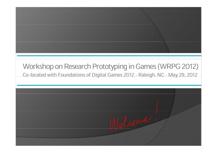 Welcome to the Workshop on Research Prototyping in Games (WRPG 2012)