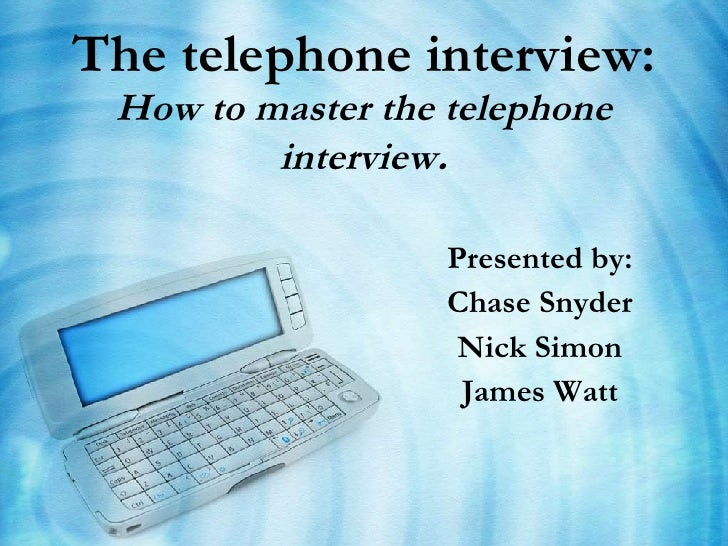 The telephone interview:   How to master the telephone interview . Presented by: Chase Snyder Nick Simon James Watt
