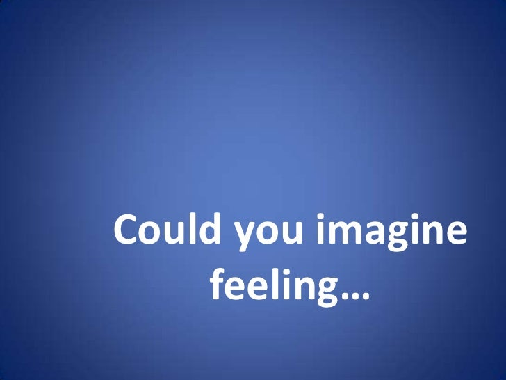 Could you imagine    feeling…