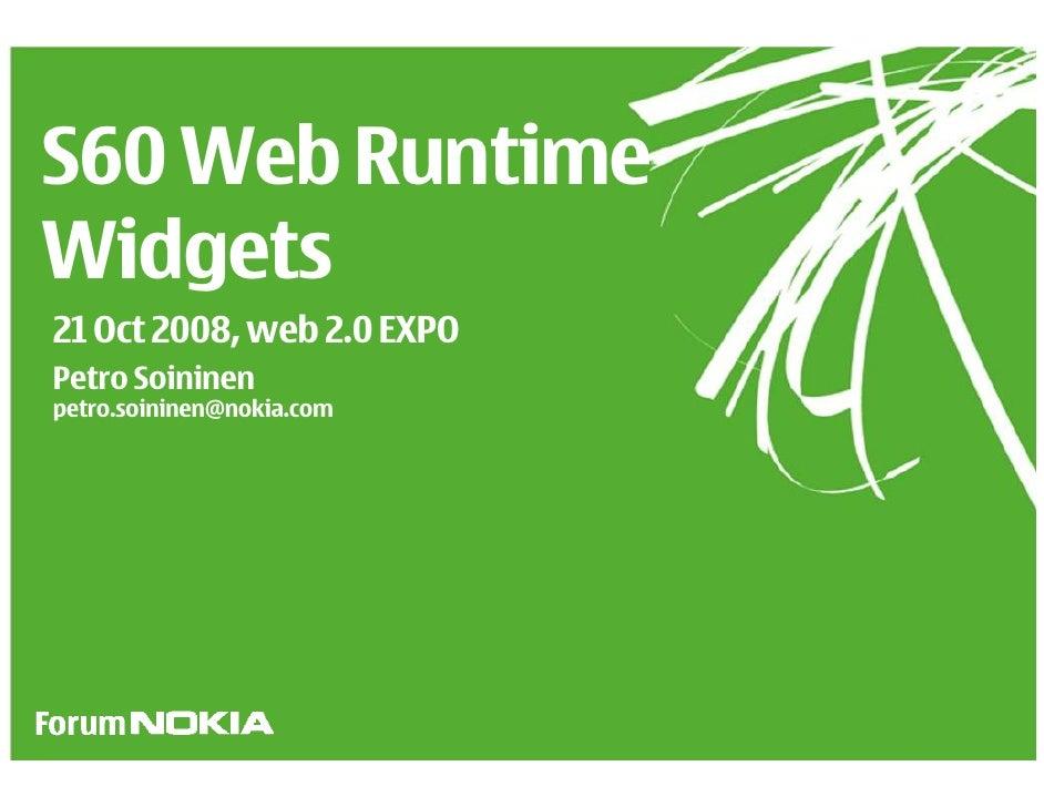 S60 Web Runtime Widgets 21 Oct 2008, web 2.0 EXPO Petro Soininen petro.soininen@nokia.com