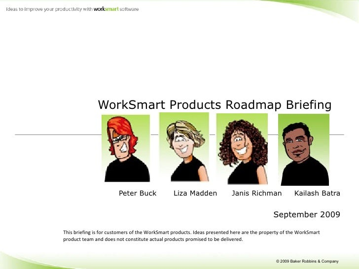 WorkSmart Products Roadmap Briefing  Peter Buck  Liza Madden  Janis Richman  Kailash Batra September 2009 This briefing is...