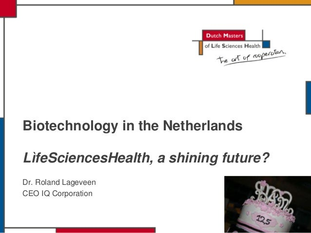 LìfeSciencesHealth, a shining future? Dr. Roland Lageveen CEO IQ Corporation Biotechnology in the Netherlands