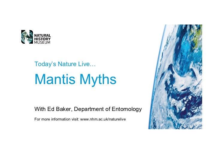 Today's Nature Live… Mantis Myths With  Ed Baker , Department of Entomology For more information visit:  www.nhm.ac.uk/nat...