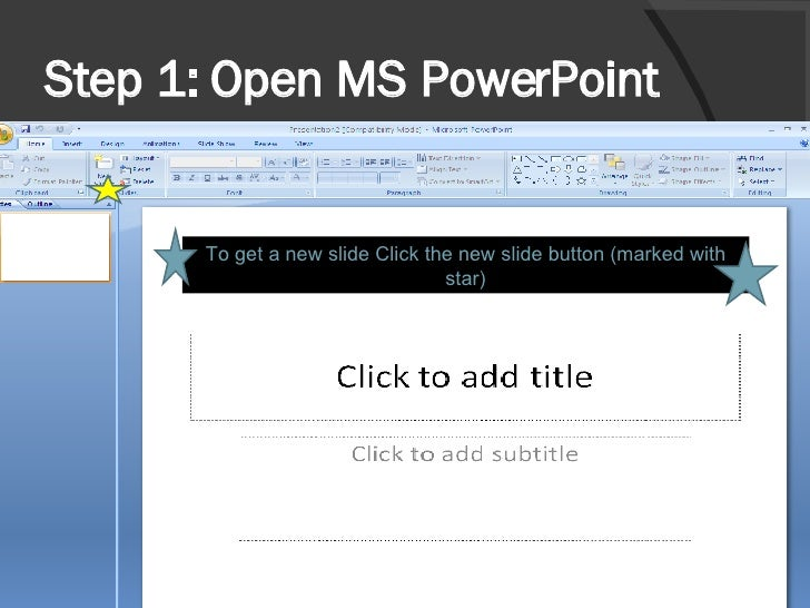 Step 1: Open MS PowerPoint  To get a new slide Click the new slide button (marked with star)