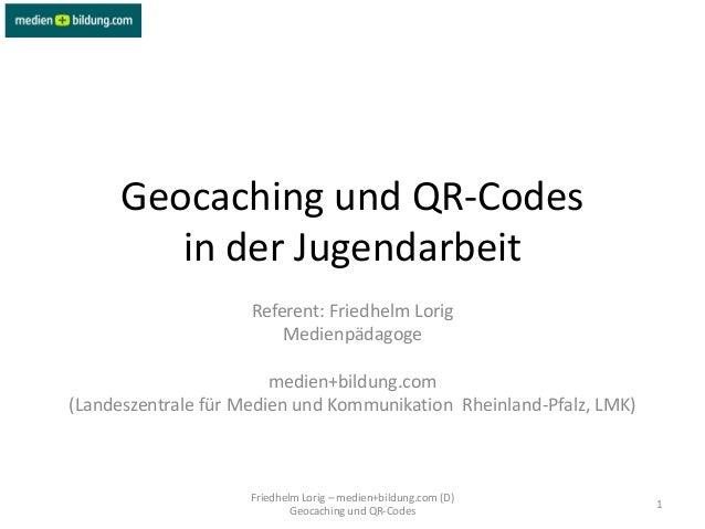 Geocaching und QR-Codes         in der Jugendarbeit                     Referent: Friedhelm Lorig                         ...