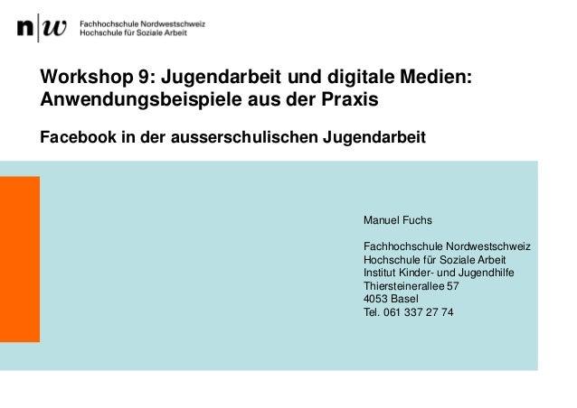 Workshop 9: Jugendarbeit und digitale Medien:Anwendungsbeispiele aus der PraxisFacebook in der ausserschulischen Jugendarb...