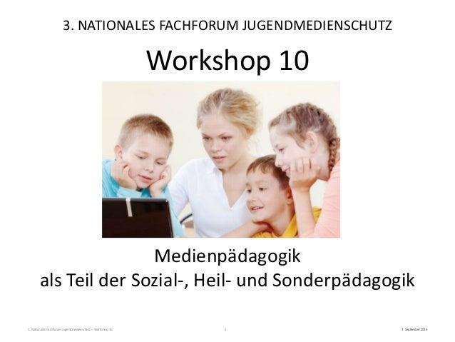 3. Nationales Fachforum Jugendmedienschutz – Workshop 10 7. September 20151 Medienpädagogik als Teil der Sozial-, Heil- un...