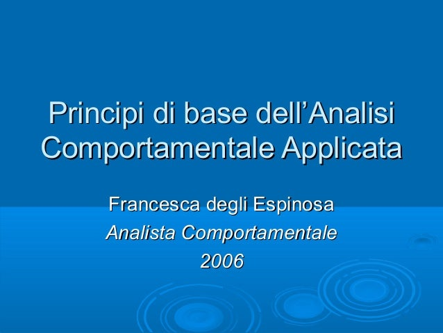 Principi di base dell'AnalisiPrincipi di base dell'Analisi Comportamentale ApplicataComportamentale Applicata Francesca de...