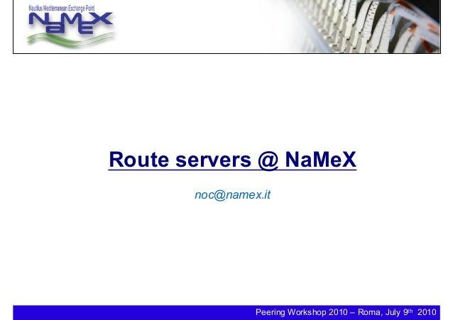 Peering Workshop 2010 – Roma, July 9th 2010 Route servers @ NaMeX noc@namex.it