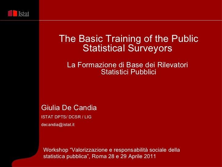 Giulia De Candia  ISTAT DPTS/ DCSR / LIG [email_address] The Basic Training of the Public Statistical Surveyors   La Forma...