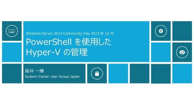 Windows Server 2012 Community Day 2013 年 12 月  PowerShell を使用した Hyper-V の管理 高井 一輝 System Center User Group Japan