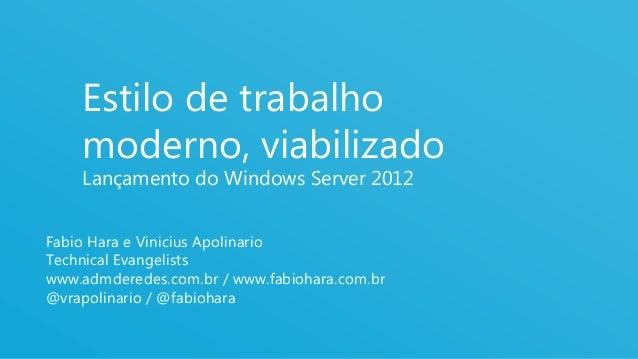 Estilo de trabalho    moderno, viabilizado    Lançamento do Windows Server 2012Fabio Hara e Vinicius ApolinarioTechnical E...