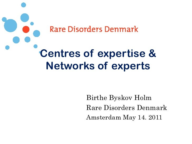 Centres of expertise & Networks of experts Birthe Byskov Holm Rare Disorders Denmark Amsterdam May 14. 2011