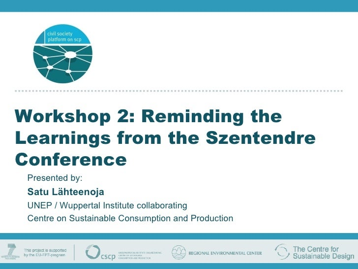 Workshop 2: Reminding the Learnings from the Szentendre Conference Presented by: Satu Lähteenoja UNEP / Wuppertal Institut...