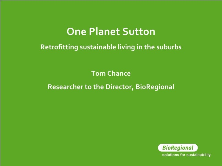 One Planet Sutton Retrofitting sustainable living in the suburbs Tom Chance Researcher to the Director, BioRegional