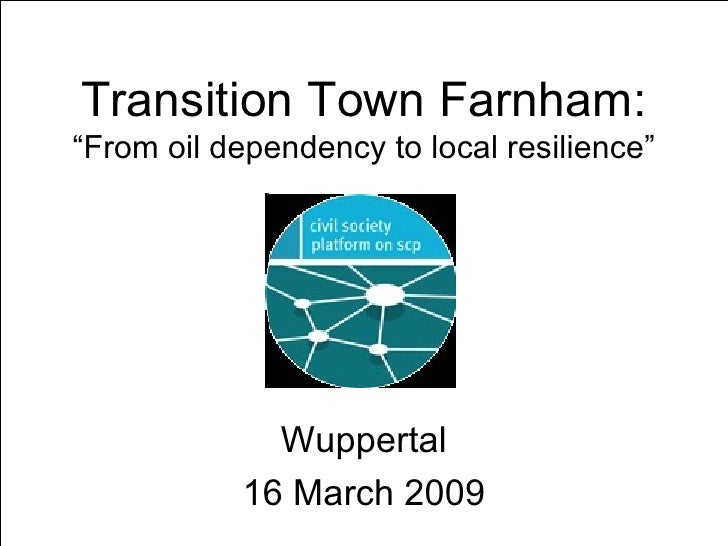 "Transition Town Farnham: ""From oil dependency to local resilience"" Wuppertal 16 March 2009"