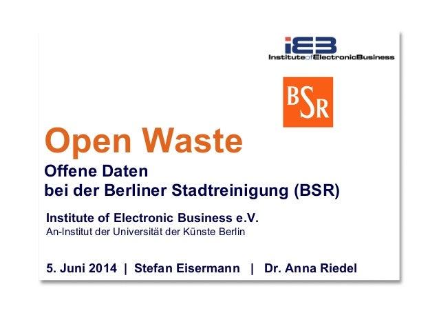 Open Waste Offene Daten bei der Berliner Stadtreinigung (BSR) Institute of Electronic Business e.V. An-lnstitut der Univer...
